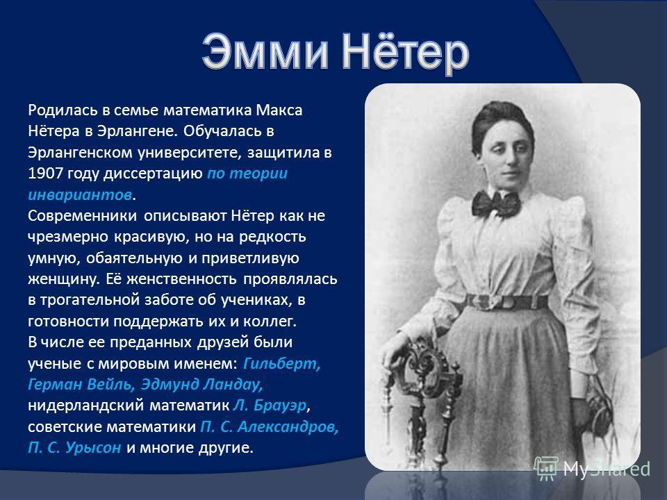 Родилась в семье математика Макса Нётера в Эрлангене. Обучалась в Эрлангенском университете, защитила в 1907 году диссертацию по теории инвариантов. Современники описывают Нётер как не чрезмерно красивую, но на редкость умную, обаятельную и приветлив