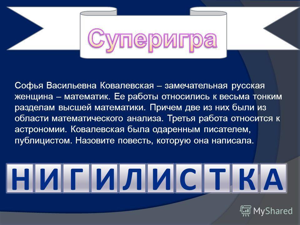 Софья Васильевна Ковалевская – замечательная русская женщина – математик. Ее работы относились к весьма тонким разделам высшей математики. Причем две из них были из области математического анализа. Третья работа относится к астрономии. Ковалевская бы
