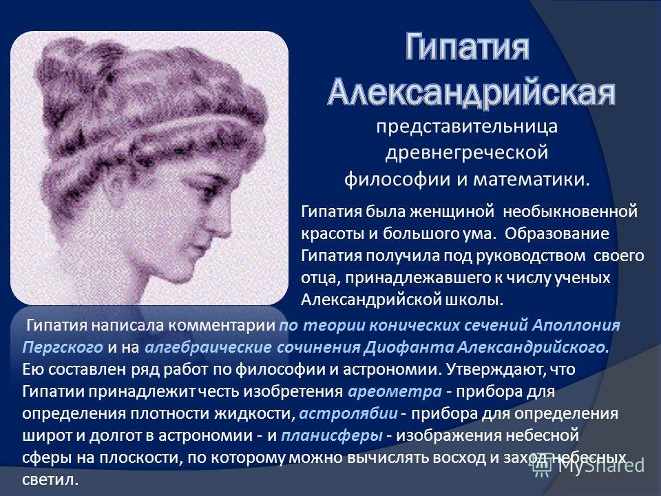 Гипатия написала комментарии по теории конических сечений Аполлония Пергского и на алгебраические сочинения Диофанта Александрийского. Ею составлен ряд работ по философии и астрономии. Утверждают, что Гипатии принадлежит честь изобретения ареометра -
