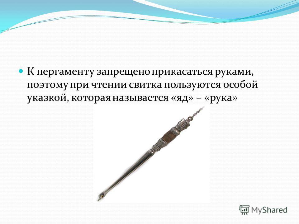 К пергаменту запрещено прикасаться руками, поэтому при чтении свитка пользуются особой указкой, которая называется «яд» – «рука»