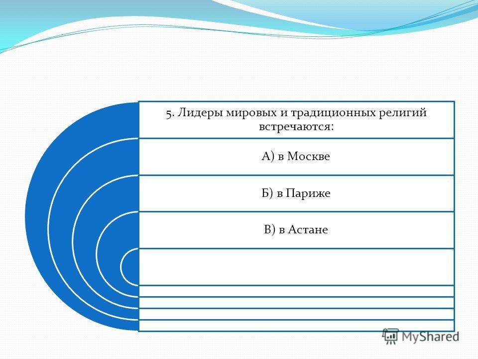 5. Лидеры мировых и традиционных религий встречаются: А) в Москве Б) в Париже В) в Астане