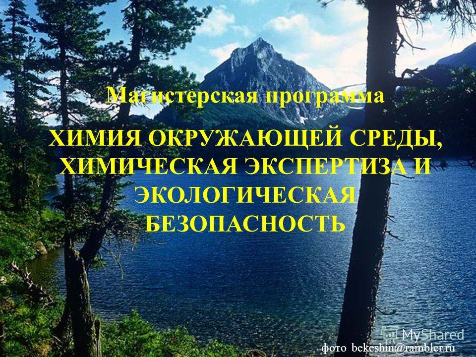 Магистерская программа ХИМИЯ ОКРУЖАЮЩЕЙ СРЕДЫ, ХИМИЧЕСКАЯ ЭКСПЕРТИЗА И ЭКОЛОГИЧЕСКАЯ БЕЗОПАСНОСТЬ фото bekeshin@rambler.ru