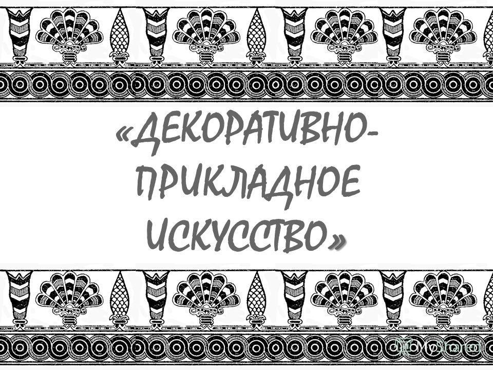 » «ДЕКОРАТИВНО- ПРИКЛАДНОЕ ИСКУССТВО»