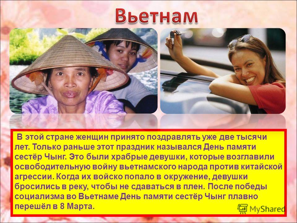 В этой стране женщин принято поздравлять уже две тысячи лет. Только раньше этот праздник назывался День памяти сестёр Чынг. Это были храбрые девушки, которые возглавили освободительную войну вьетнамского народа против китайской агрессии. Когда их вой
