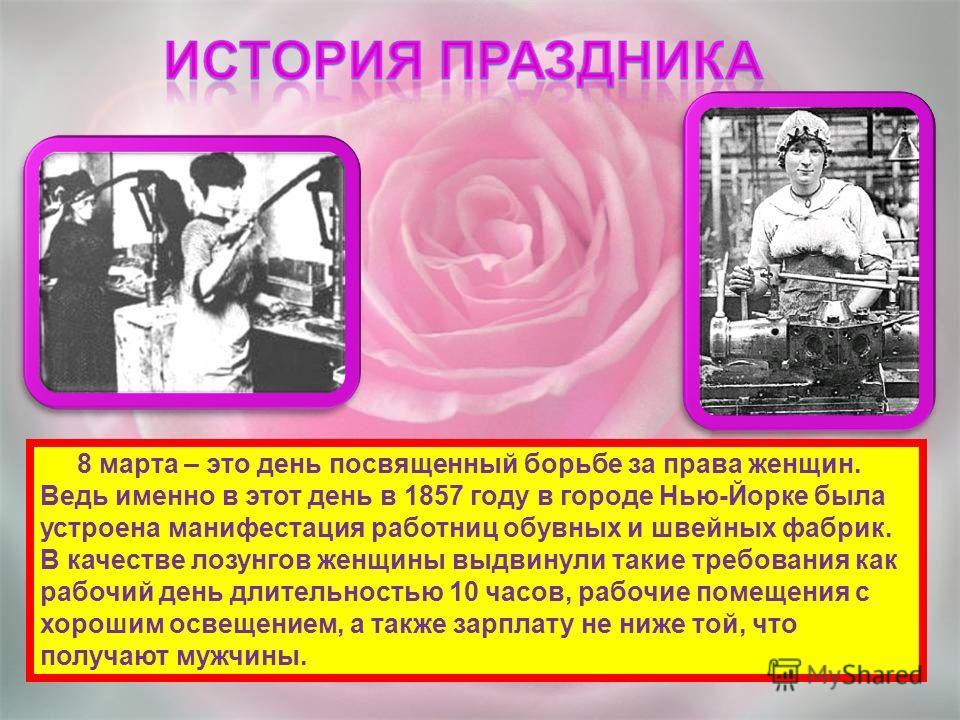 8 марта – это день посвященный борьбе за права женщин. Ведь именно в этот день в 1857 году в городе Нью-Йорке была устроена манифестация работниц обувных и швейных фабрик. В качестве лозунгов женщины выдвинули такие требования как рабочий день длител