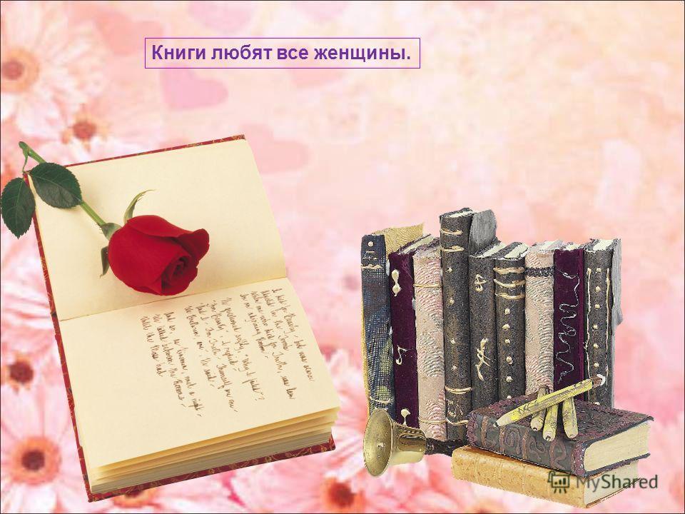 Книги любят все женщины.