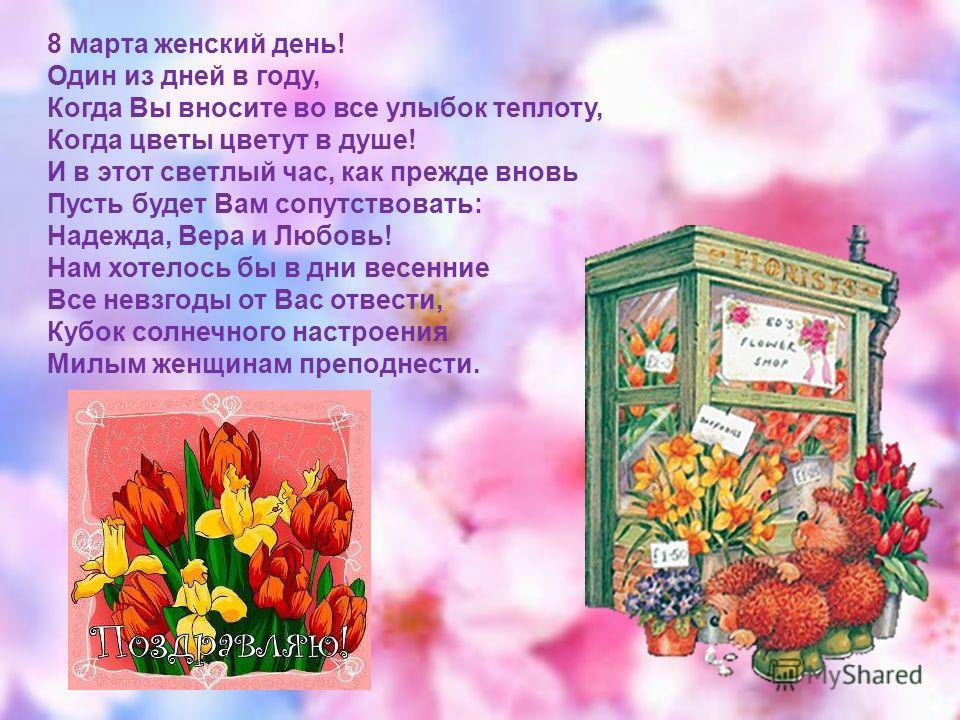 8 марта женский день! Один из дней в году, Когда Вы вносите во все улыбок теплоту, Когда цветы цветут в душе! И в этот светлый час, как прежде вновь Пусть будет Вам сопутствовать: Надежда, Вера и Любовь! Нам хотелось бы в дни весенние Все невзгоды от