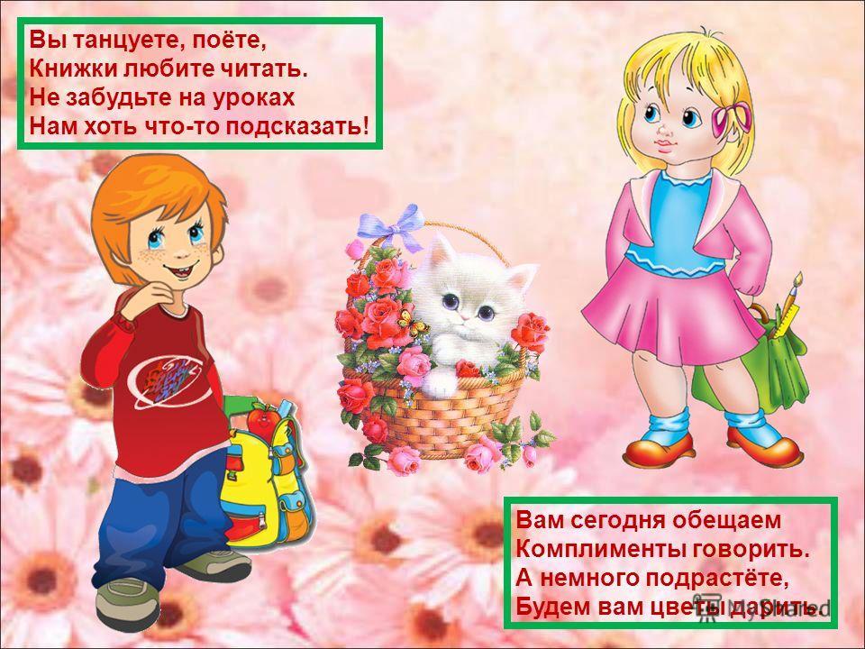Вы танцуете, поёте, Книжки любите читать. Не забудьте на уроках Нам хоть что-то подсказать! Вам сегодня обещаем Комплименты говорить. А немного подрастёте, Будем вам цветы дарить.