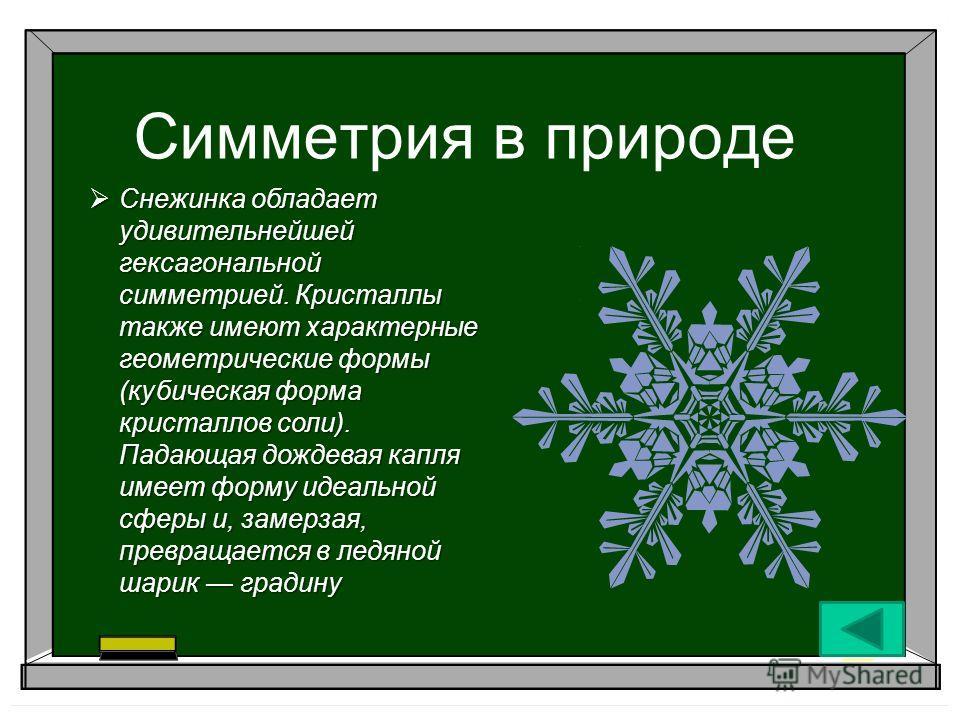 Симметрия в природе Снежинка обладает удивительнейшей гексагональной симметрией. Кристаллы также имеют характерные геометрические формы (кубическая форма кристаллов соли). Падающая дождевая капля имеет форму идеальной сферы и, замерзая, превращается