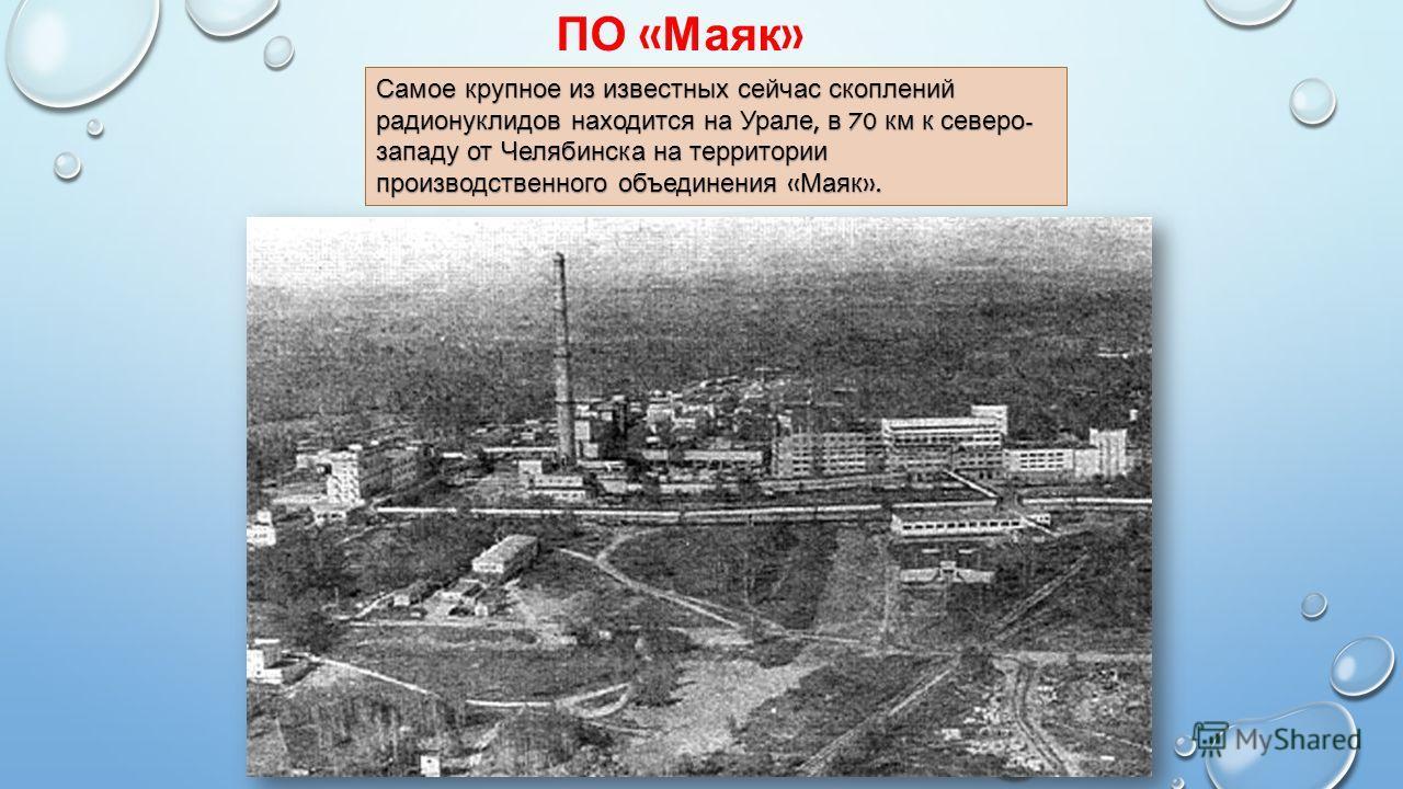 ПО « Маяк » Самое крупное из известных сейчас скоплений радионуклидов находится на Урале, в 70 км к северо - западу от Челябинска на территории производственного объединения « Маяк ».