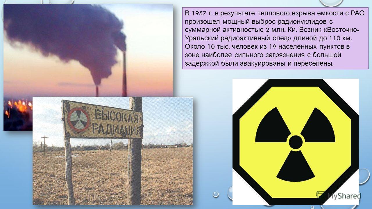В 1957 г. в результате теплового взрыва емкости с РАО произошел мощный выброс радионуклидов с суммарной активностью 2 млн. Ки. Возник « Восточно - Уральский радиоактивный след » длиной до 110 км. Около 10 тыс. человек из 19 населенных пунктов в зоне