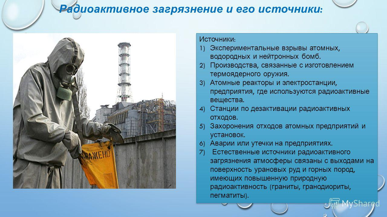 Радиоактивное загрязнение и его источники : Источники : 1) Экспериментальные взрывы атомных, водородных и нейтронных бомб. 2) Производства, связанные с изготовлением термоядерного оружия. 3) Атомные реакторы и электростанции, предприятия, где использ