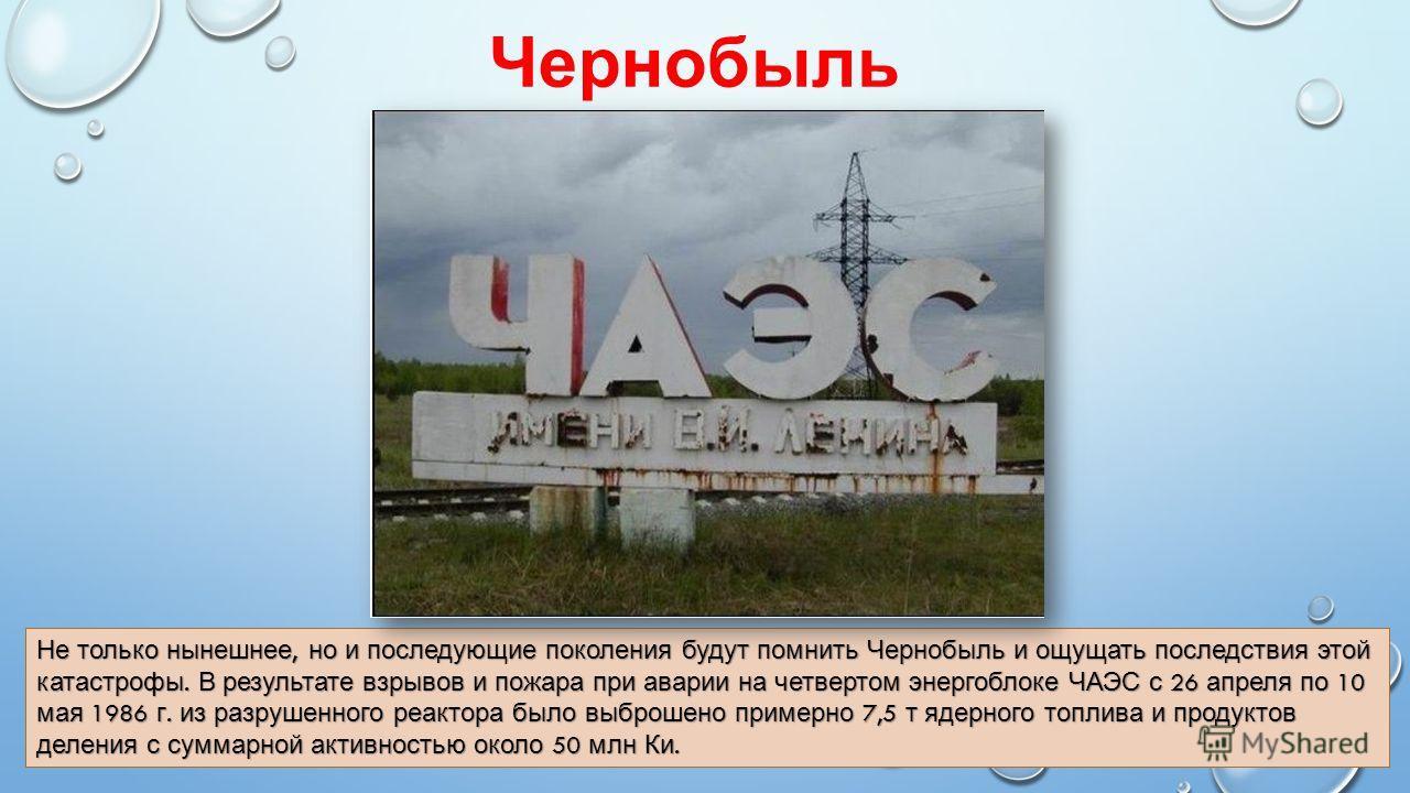 Чернобыль Не только нынешнее, но и последующие поколения будут помнить Чернобыль и ощущать последствия этой катастрофы. В результате взрывов и пожара при аварии на четвертом энергоблоке ЧАЭС с 26 апреля по 10 мая 1986 г. из разрушенного реактора было