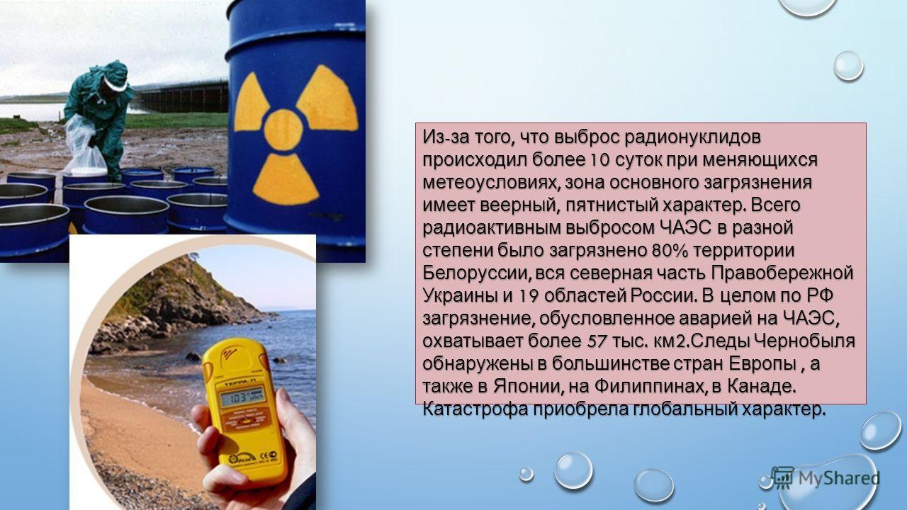 Из - за того, что выброс радионуклидов происходил более 10 суток при меняющихся метеоусловиях, зона основного загрязнения имеет веерный, пятнистый характер. Всего радиоактивным выбросом ЧАЭС в разной степени было загрязнено 80% территории Белоруссии,