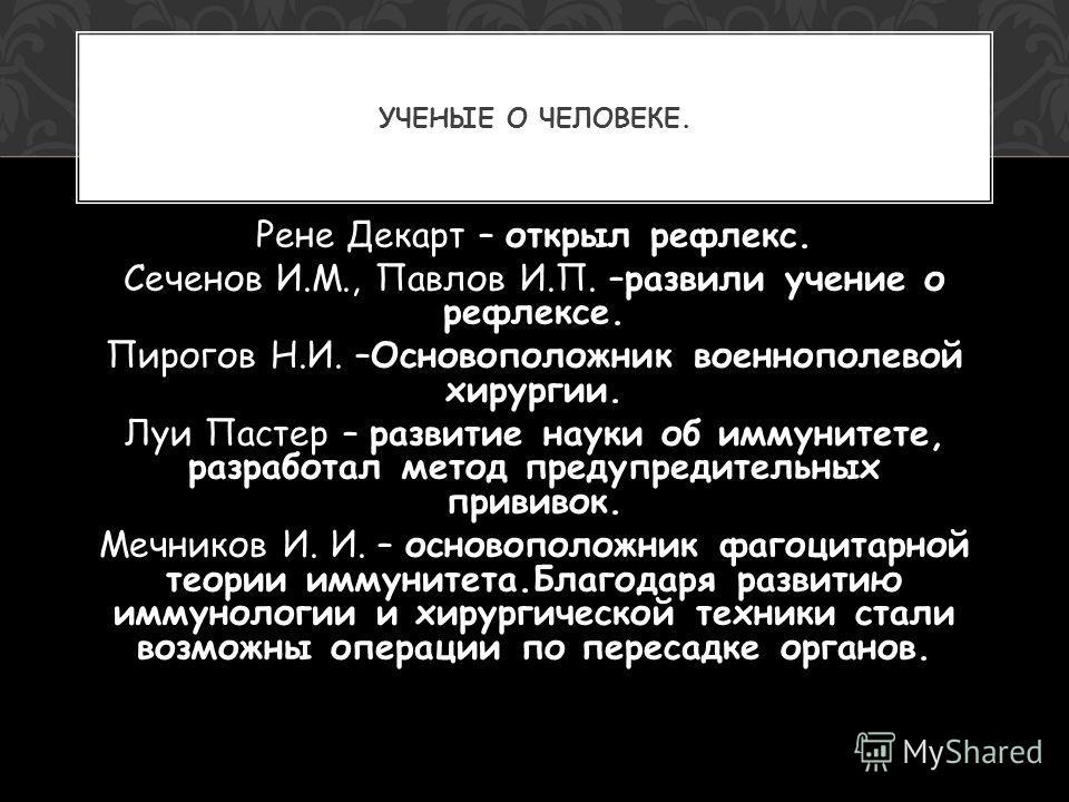 Рене Декарт – открыл рефлекс. Сеченов И.М., Павлов И.П. –развили учение о рефлексе. Пирогов Н.И. –Основоположник военнополевой хирургии. Луи Пастер – развитие науки об иммунитете, разработал метод предупредительных прививок. Мечников И. И. – основопо