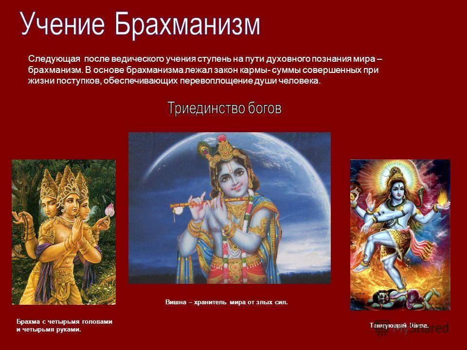 Брахма с четырьмя головами и четырьмя руками. Вишна – хранитель мира от злых сил. Танцующий Шива. Следующая после ведического учения ступень на пути духовного познания мира – брахманизм. В основе брахманизма лежал закон кармы- суммы совершенных при ж
