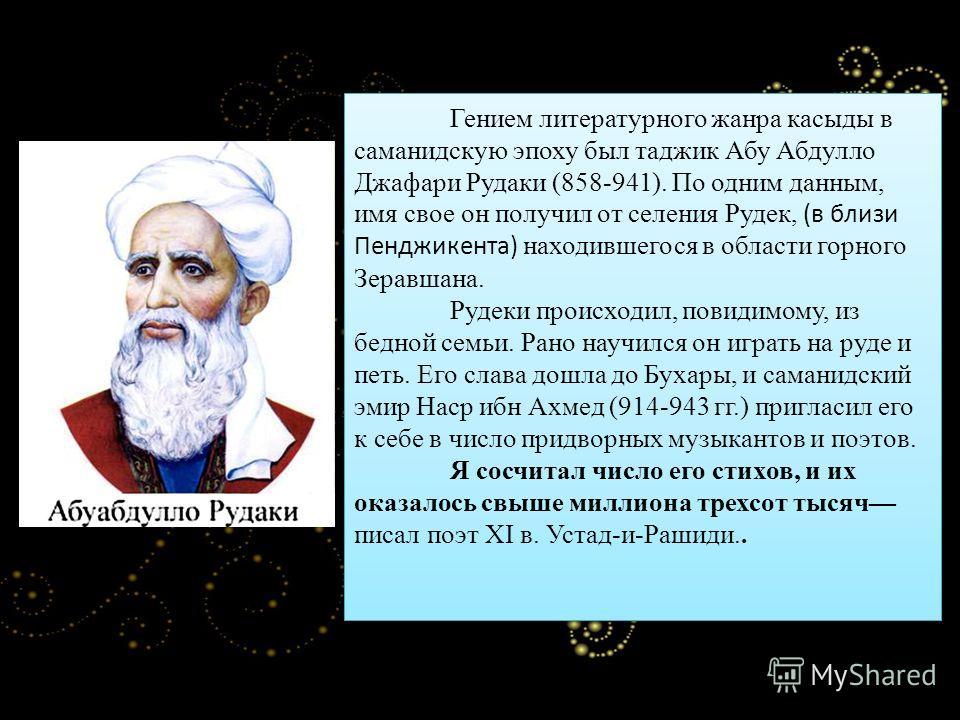 Гением литературного жанра касыды в саманидскую эпоху был таджик Абу Абдулло Джафари Рудаки (858-941). По одним данным, имя свое он получил от селения Рудек, (в близи Пенджикента) находившегося в области горного Зеравшана. Рудеки происходил, повидимо