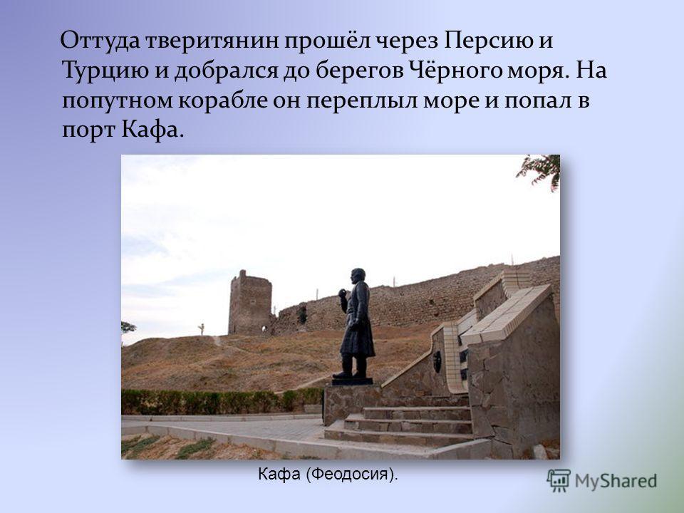 Оттуда тверитянин прошёл через Персию и Турцию и добрался до берегов Чёрного моря. На попутном корабле он переплыл море и попал в порт Кафа. Кафа (Феодосия).