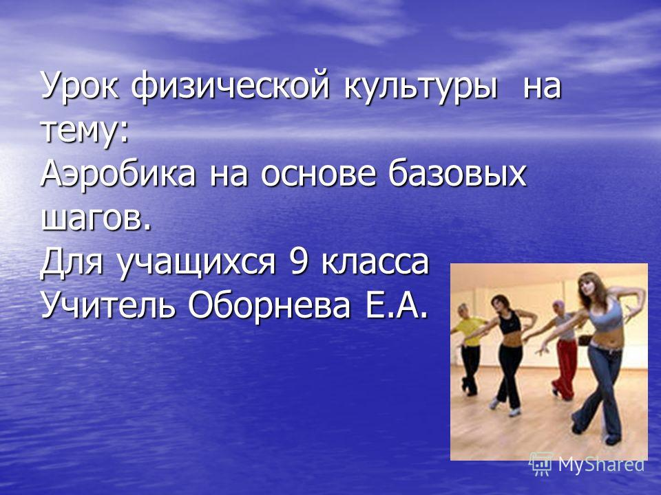 Урок физической культуры на тему: Аэробика на основе базовых шагов. Для учащихся 9 класса Учитель Оборнева Е.А.
