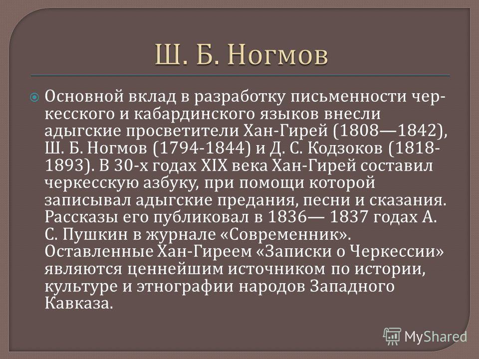 Основной вклад в разработку письменности чер  кесского и кабардинского языков внесли адыгские просветители Хан - Гирей (18081842), Ш. Б. Ногмов (1794-1844) и Д. С. Кодзоков (1818- 1893). В 30- х го  дах XIX века Хан - Гирей составил черкесскую азбу