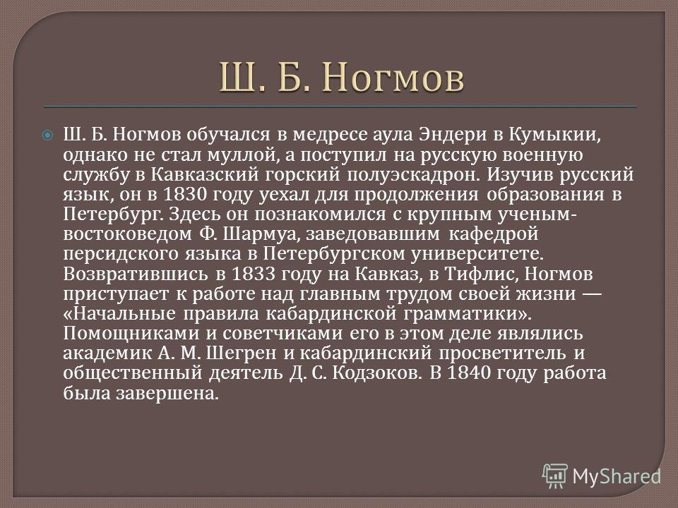 Ш. Б. Ногмов обучался в медресе аула Эндери в Кумыкии, однако не стал муллой, а поступил на рус  скую военную службу в Кавказский горский полуэс  кадрон. Изучив русский язык, он в 1830 году уехал для продолжения образования в Петербург. Здесь он по