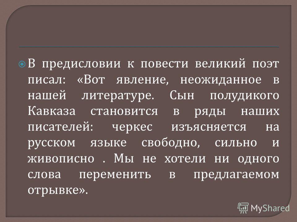 В предисловии к повести великий поэт писал : « Вот явление, неожиданное в нашей литературе. Сын полудикого Кавказа становится в ряды наших писателей : черкес изъясняется на русском языке свободно, сильно и живописно. Мы не хотели ни одного слова пере