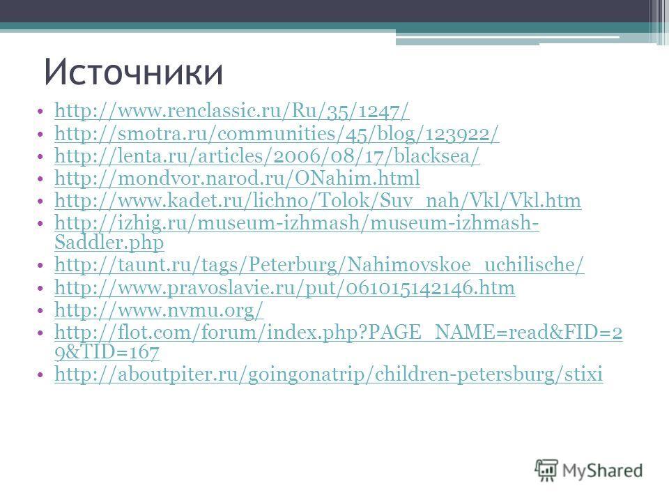 Источники http://www.renclassic.ru/Ru/35/1247/ http://smotra.ru/communities/45/blog/123922/ http://lenta.ru/articles/2006/08/17/blacksea/ http://mondvor.narod.ru/ONahim.html http://www.kadet.ru/lichno/Tolok/Suv_nah/Vkl/Vkl.htm http://izhig.ru/museum-