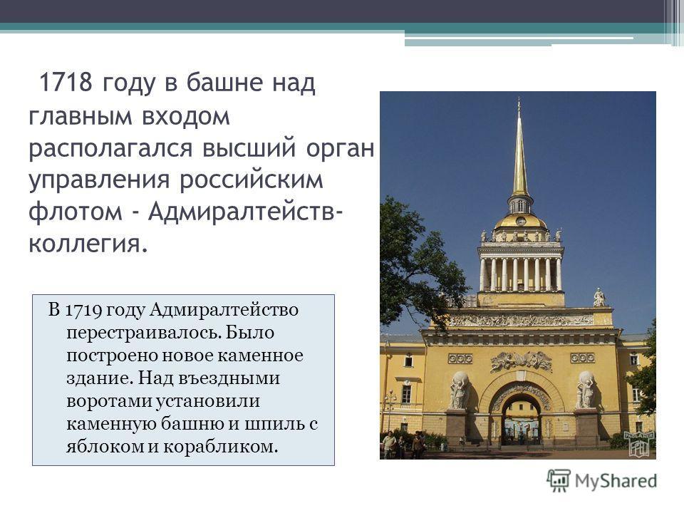 1718 году в башне над главным входом располагался высший орган управления российским флотом - Адмиралтейств- коллегия. В 1719 году Адмиралтейство перестраивалось. Было построено новое каменное здание. Над въездными воротами установили каменную башню