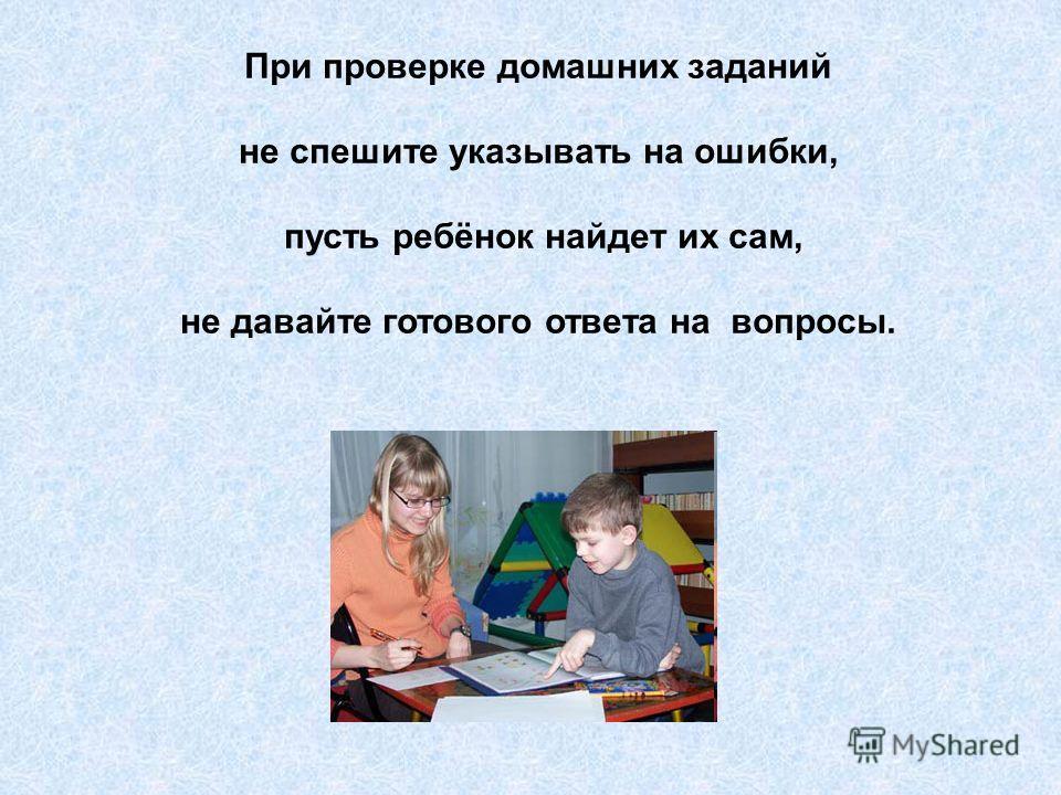 При проверке домашних заданий не спешите указывать на ошибки, пусть ребёнок найдет их сам, не давайте готового ответа на вопросы.