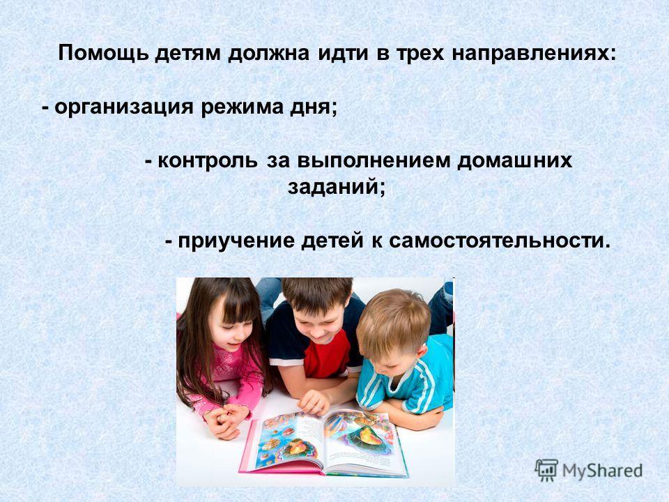 Помощь детям должна идти в трех направлениях: - организация режима дня; - контроль за выполнением домашних заданий; - приучение детей к самостоятельности.