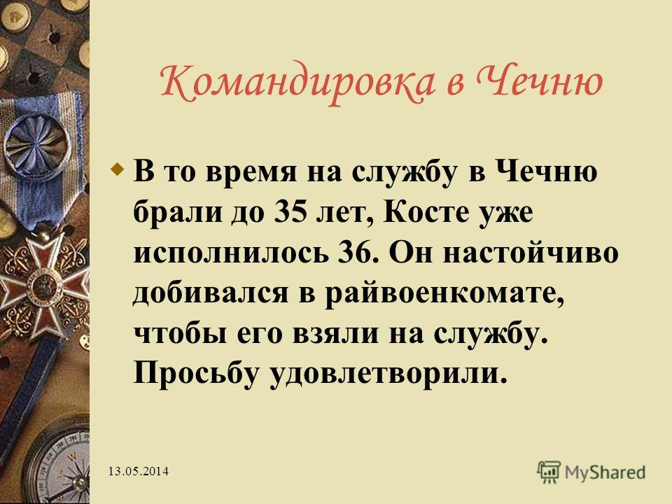 13.05.2014 Командировка в Чечню В то время на службу в Чечню брали до 35 лет, Косте уже исполнилось 36. Он настойчиво добивался в райвоенкомате, чтобы его взяли на службу. Просьбу удовлетворили.