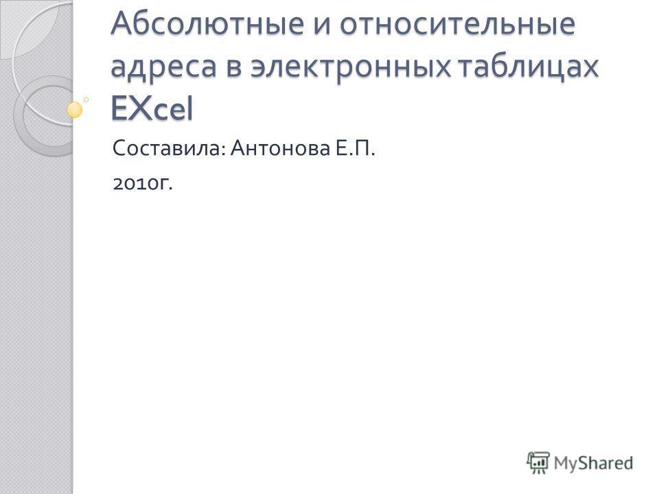 Абсолютные и относительные адреса в электронных таблицах EXcel Составила : Антонова Е. П. 2010 г.