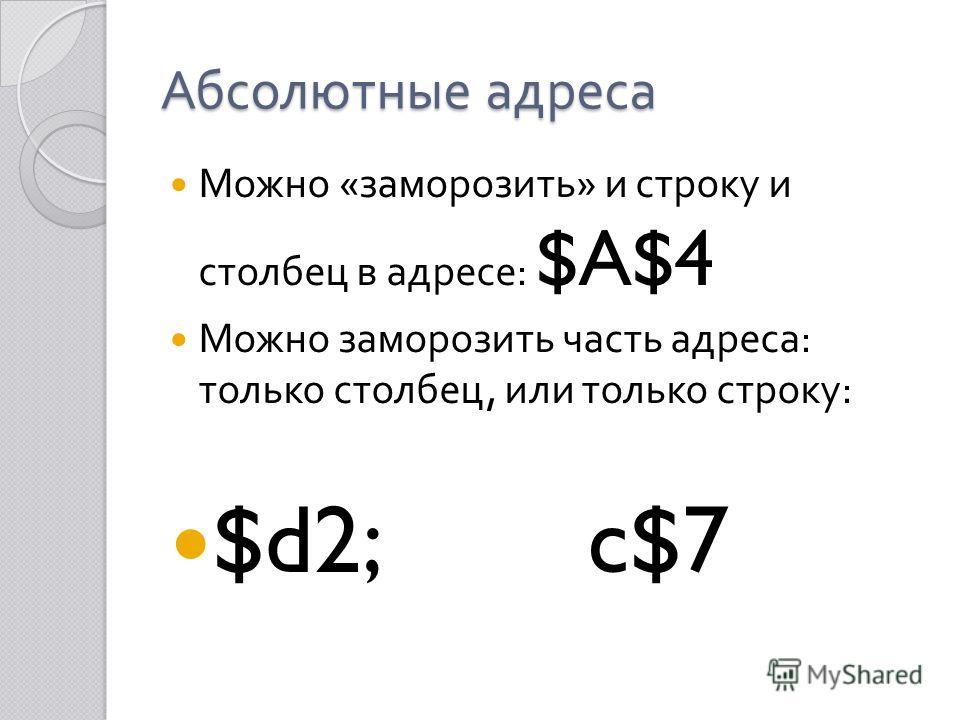 Абсолютные адреса Можно « заморозить » и строку и столбец в адресе : $A$4 Можно заморозить часть адреса : только столбец, или только строку : $d2; c$7