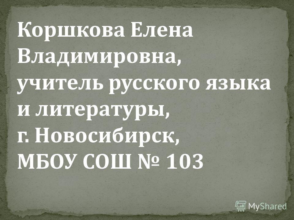 Коршкова Елена Владимировна, учитель русского языка и литературы, г. Новосибирск, МБОУ СОШ 103