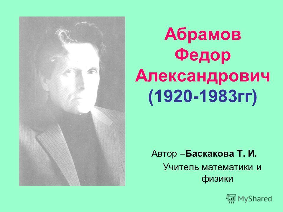 Абрамов Федор Александрович (1920-1983гг) Автор –Баскакова Т. И. Учитель математики и физики
