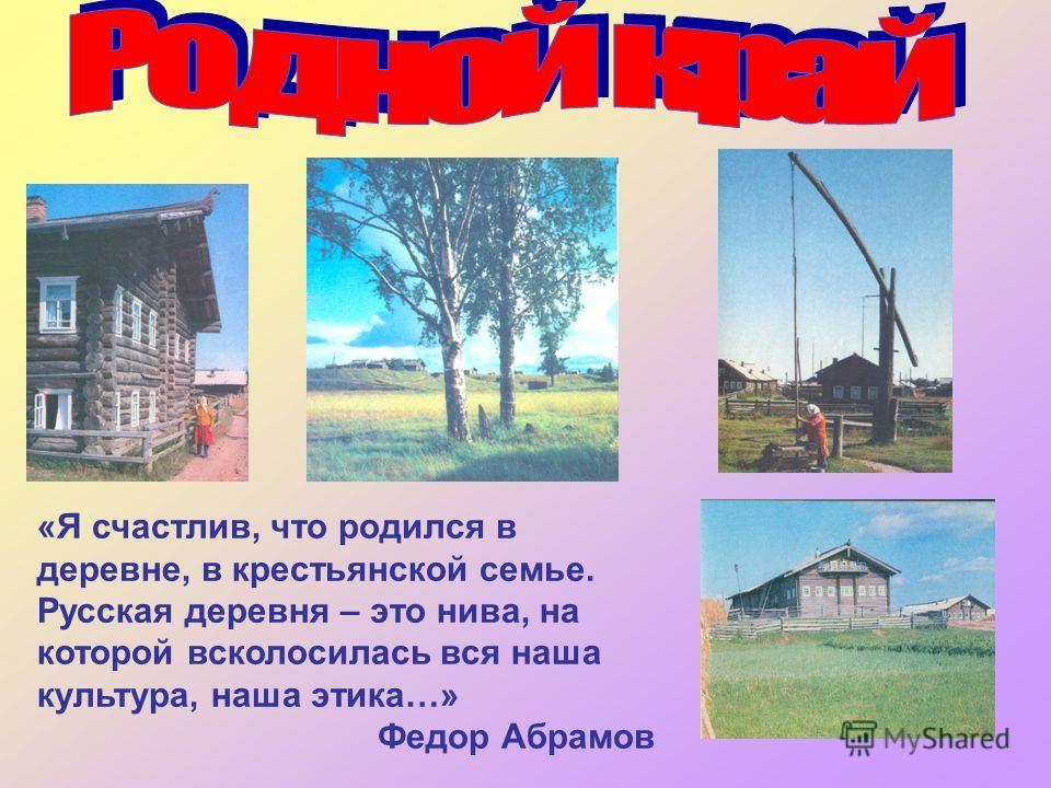 «Я счастлив, что родился в деревне, в крестьянской семье. Русская деревня – это нива, на которой всколосилась вся наша культура, наша этика…» Федор Абрамов
