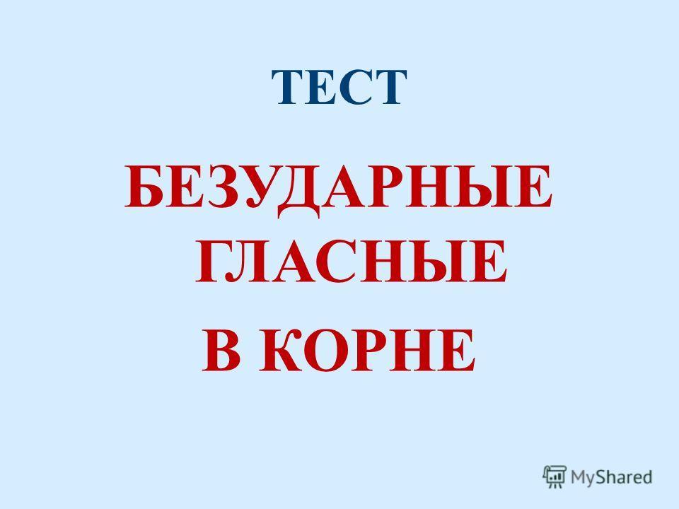 ТЕСТ БЕЗУДАРНЫЕ ГЛАСНЫЕ В КОРНЕ