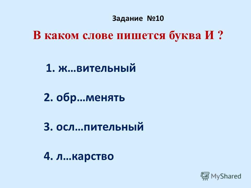 В каком слове пишется буква И ? Задание 10 1. ж…вительный 2. обр…менять 3. осл…пительный 4. л…карство
