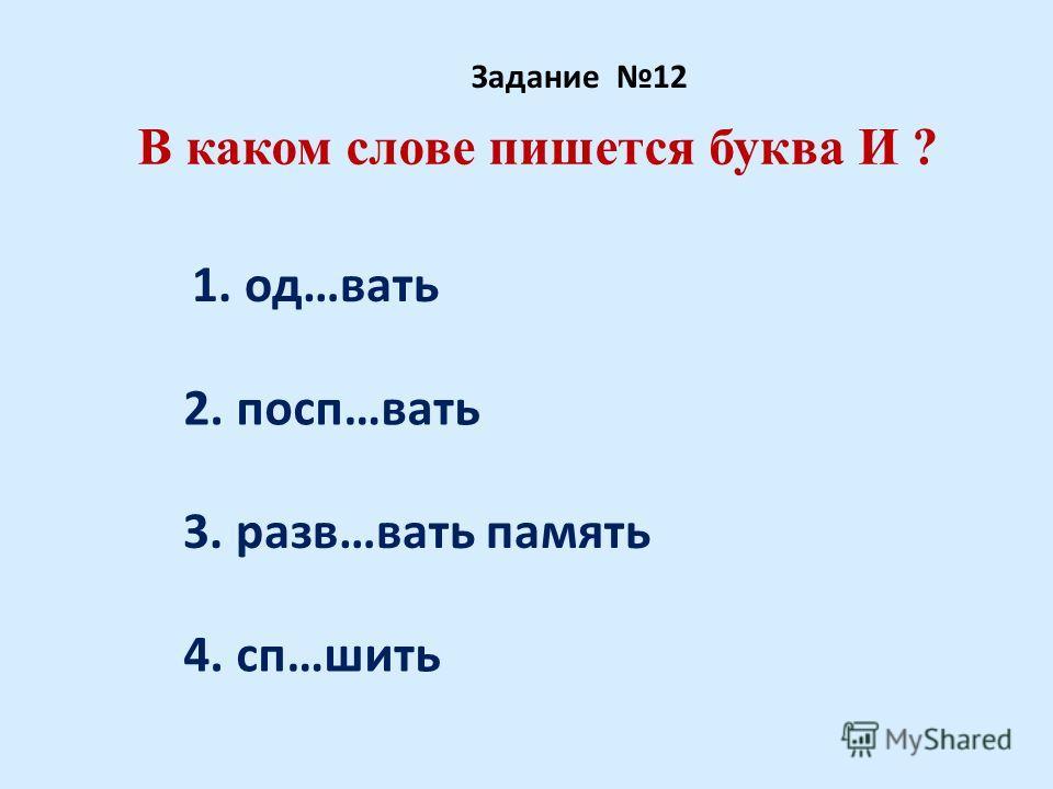 В каком слове пишется буква И ? Задание 12 1. од…вать 2. посп…вать 3. разв…вать память 4. сп…шить