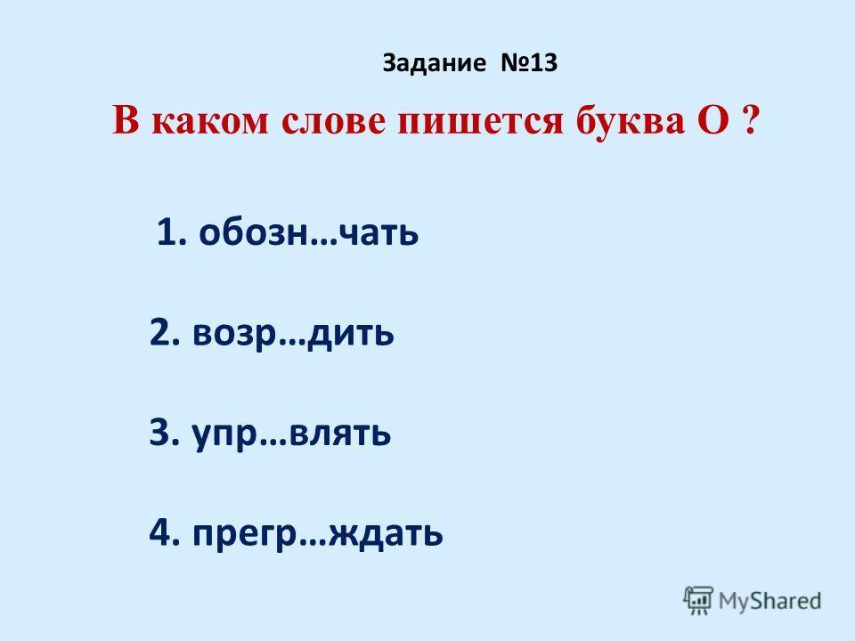 В каком слове пишется буква О ? Задание 13 1. обозн…чать 2. возр…дить 3. упр…влять 4. прегр…ждать