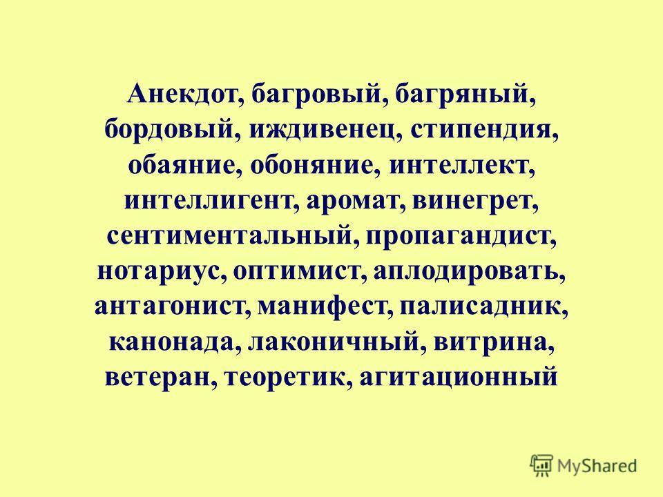 Анекдот, багровый, багряный, бордовый, иждивенец, стипендия, обаяние, обоняние, интеллект, интеллигент, аромат, винегрет, сентиментальный, пропагандист, нотариус, оптимист, аплодировать, антагонист, манифест, палисадник, канонада, лаконичный, витрина