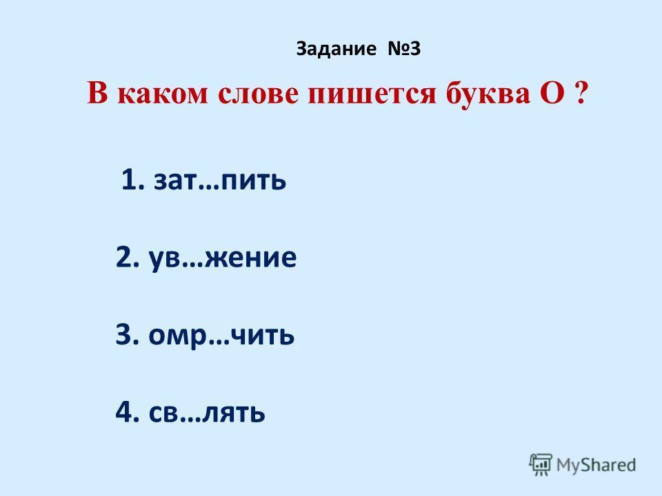 В каком слове пишется буква О ? Задание 3 1. зат…пить 2. ув…жение 3. омр…чить 4. св…лять