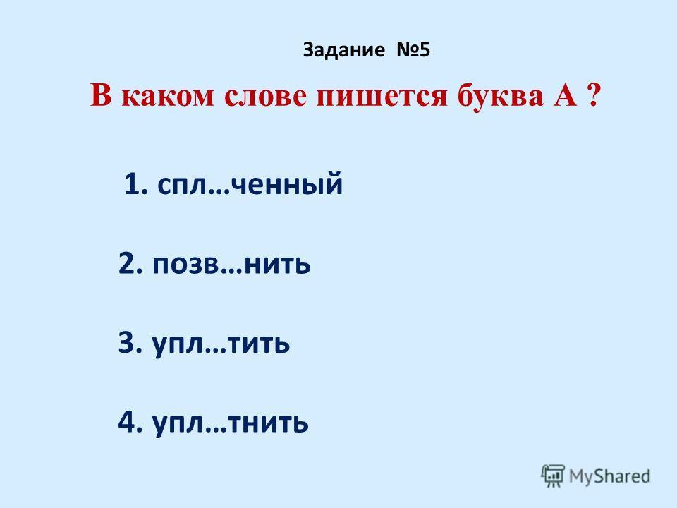 В каком слове пишется буква А ? Задание 5 1. спл…ченный 2. позв…нить 3. упл…тить 4. упл…тнить