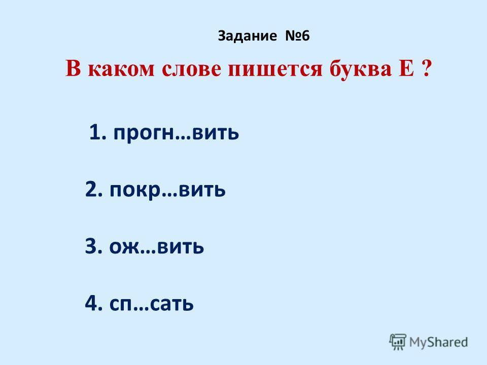 В каком слове пишется буква Е ? Задание 6 1. прогн…вить 2. покр…вить 3. ож…вить 4. сп…сать