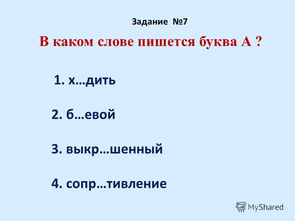 В каком слове пишется буква А ? Задание 7 1. х…дить 2. б…евой 3. выкр…шенный 4. сопр…тивление