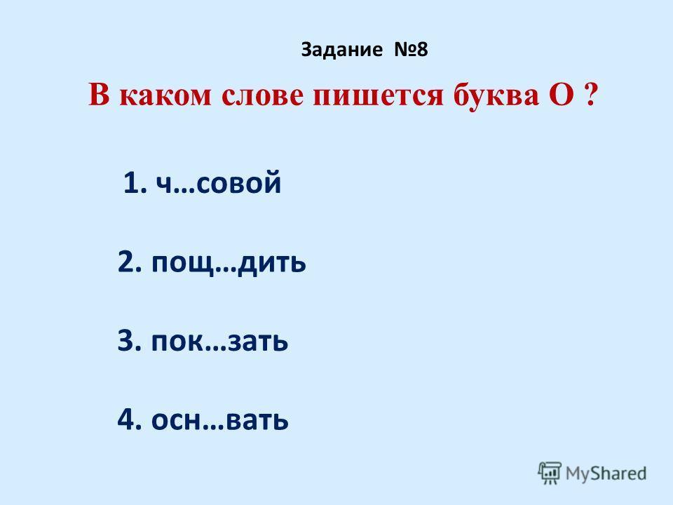 В каком слове пишется буква О ? Задание 8 1. ч…совой 2. пощ…дить 3. пок…зать 4. осн…вать
