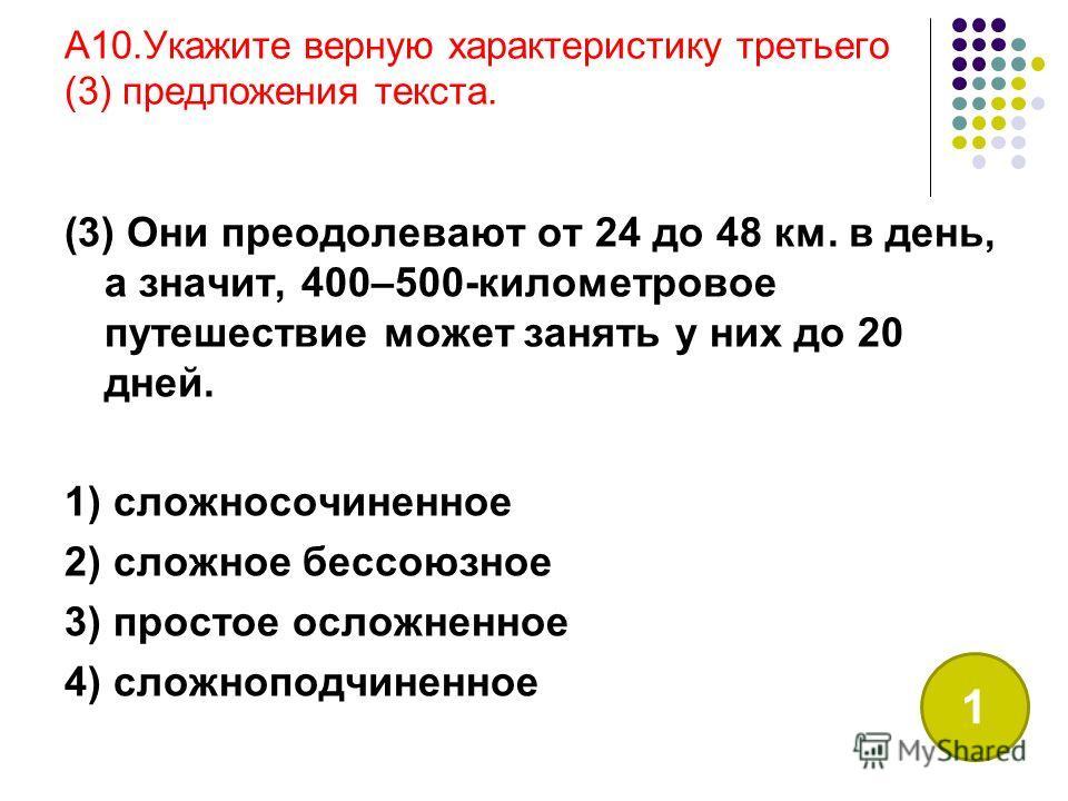 A10.Укажите верную характеристику третьего (3) предложения текста. (3) Они преодолевают от 24 до 48 км. в день, а значит, 400–500-километровое путешествие может занять у них до 20 дней. 1) сложносочиненное 2) сложное бессоюзное 3) простое осложненное