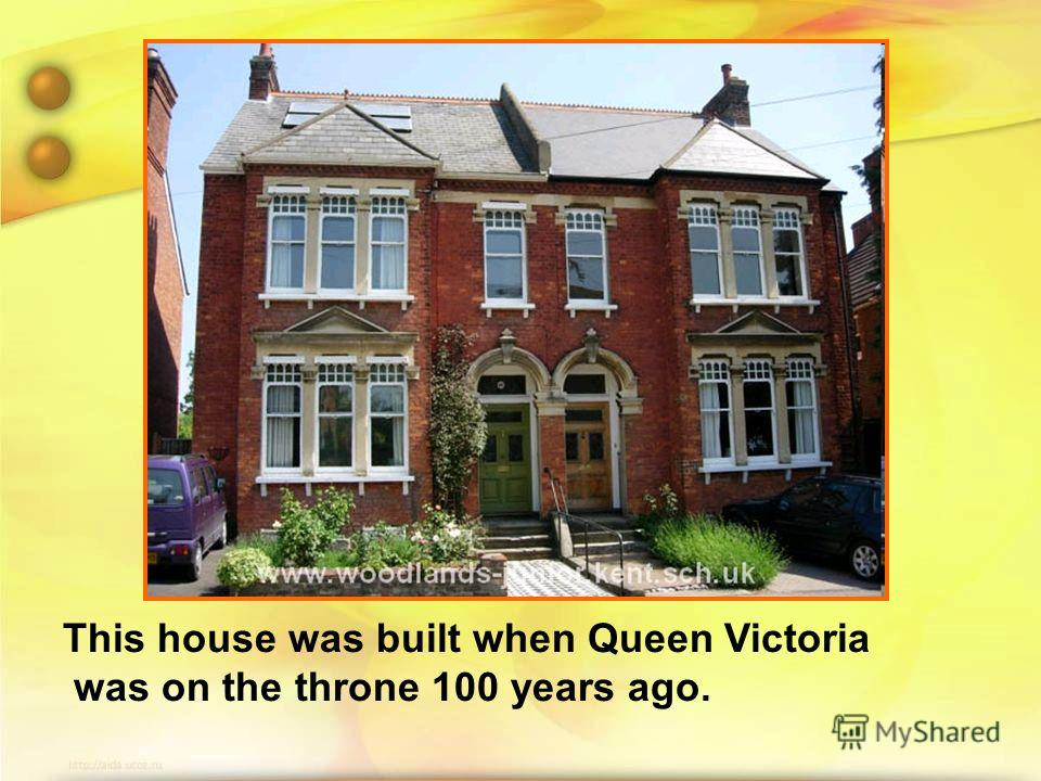 This house was built when Queen Victoria was on the throne 100 years ago.
