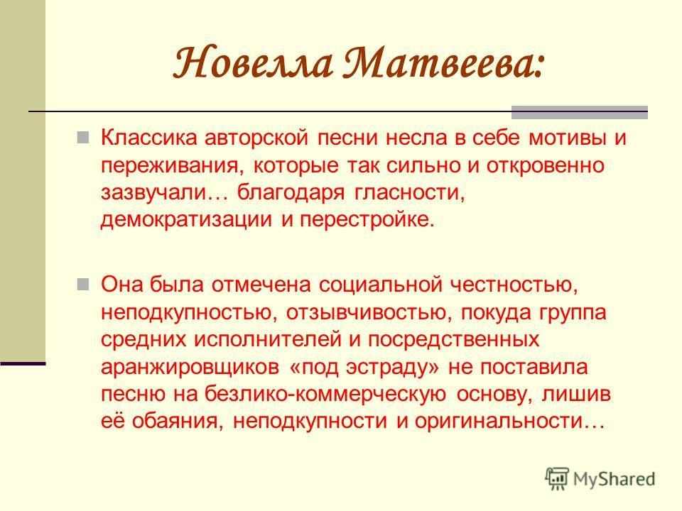 Новелла Матвеева: Классика авторской песни несла в себе мотивы и переживания, которые так сильно и откровенно зазвучали… благодаря гласности, демократизации и перестройке. Она была отмечена социальной честностью, неподкупностью, отзывчивостью, покуда