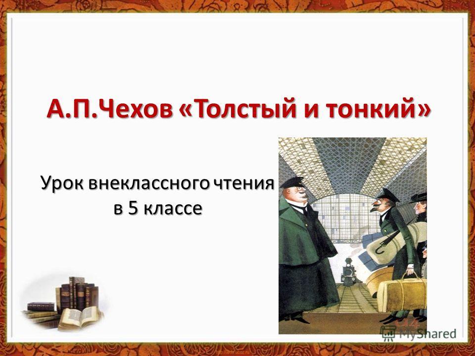А.П.Чехов «Толстый и тонкий» Урок внеклассного чтения в 5 классе